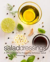 Salad Dressings: A Simple Guide to Preparing Delicious Salad Dressings at Home (2nd Edition)