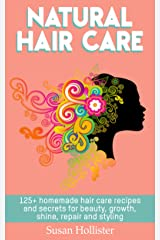 Natural Hair Care: 125+ Homemade Hair Care Recipes And Secrets For Beauty, Growth, Shine, Repair and Styling (Easy To Make All Natural Hair Care Recipes ... More Beautiful and Stronger Hair Book 1) Kindle Edition