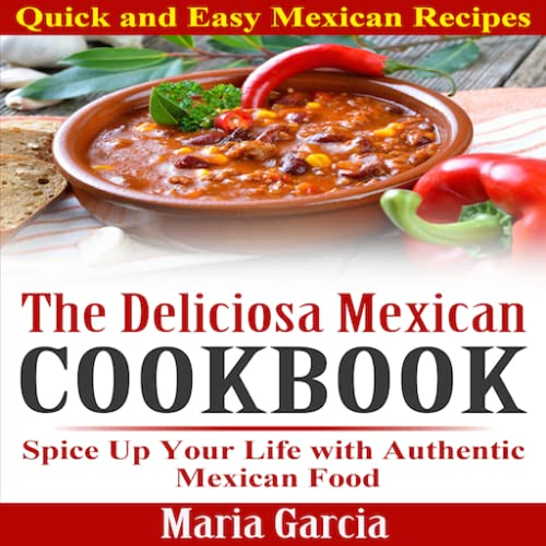 The Deliciosa Mexican Cookbook Quick and Easy Mexican Recipes Spice Up Your Life with Authentic Mexican Food