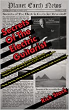 Secrets of The Electric Guitarist: Everything I have learned about playing guitar and being a musician for over 35 years, EXCEPT, how to play guitar.