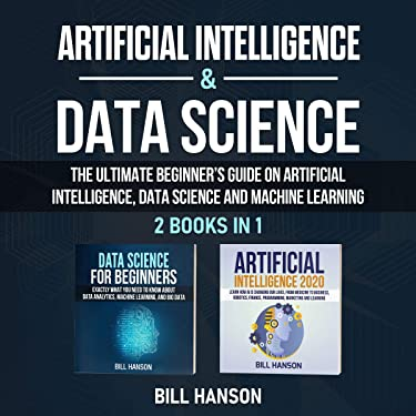 Artificial Intelligence & Data Science: 2 Books in 1: The Ultimate Beginner's Guide on Artificial Intelligence, Data Science and Machine Learning