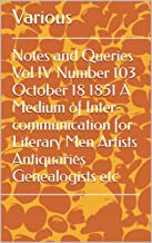 Notes and Queries Vol IV Number 103 October 18 1851 A Medium of Inter-communication for Literary Men Artists Antiquaries G...