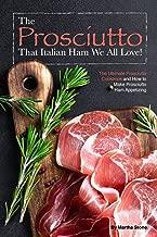 The Prosciutto That Italian Ham We All Love!: The Ultimate Prosciutto Cookbook and How to Make Prosciutto Ham Appetizing