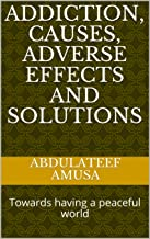 ADDICTION, causes, adverse  effects and solutions: Towards having a peaceful world