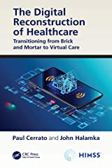 The Digital Reconstruction of Healthcare: Transitioning from Brick and Mortar to Virtual Care (HIMSS Book Series) Kindle Edition