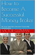 How to Become A Successful Money Broker: Be Your Own Boss Become Financially Independent