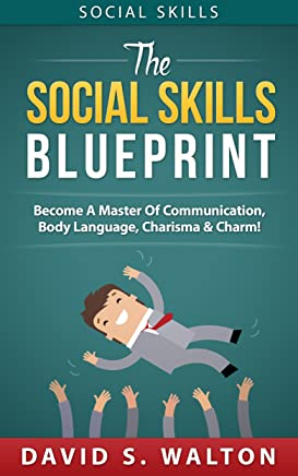 Social Skills: The Social Skills Blueprint: Become A Master Of... Communication, Body Language, Charisma & Charm (How To Talk To Anyone, Connect Instantly, ... Self-Esteem, Eye Contact, Alpha Male)