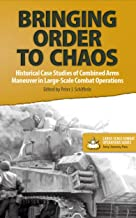 Bringing Order to Chaos: Historical Case Studies of Combined Arms Maneuver in Large-Scale Combat Operations (Large-Scale Combat Operations Series Book 2)