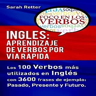 Inglés: Aprendizaje de Verbos por Via Rapida: Los 100 verbos más usados en español con 3600 frases de ejemplo: Pasado. Presente. Futuro