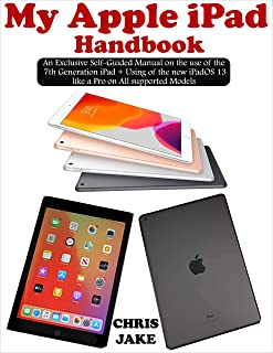 My Apple iPad Handbook: An Exclusive Self-Guided Manual on the Use Of the 7th Generation iPad + using the new iPadOS 13 Like a Pro on All Supported Models.