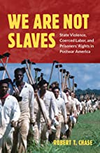 We Are Not Slaves: State Violence, Coerced Labor, and Prisoners' Rights in Postwar America (Justice, Power, and Politics)