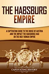 The Habsburg Empire: A Captivating Guide to the House of Austria and the Impact the Habsburgs Had on the Holy Roman Empire (English Edition) Format Kindle