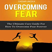 Overcoming Fear: The Ultimate Cure Guide for How to Overcome Fear Forever