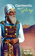 Garments for Glory: Pictures of Christ in Israel's High Priest of the Old Testament Tabernacle and Temple