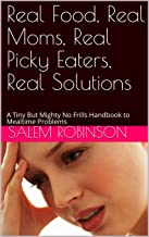 Real Food, Real Moms, Real Picky Eaters, Real Solutions: A Tiny But Mighty No Frills Handbook to Mealtime Problems