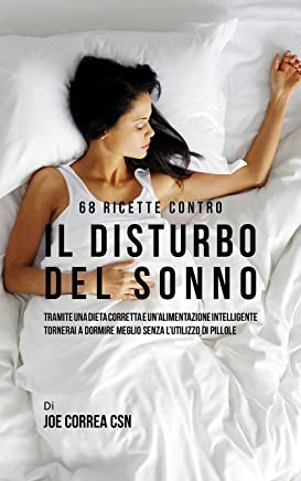 68 Ricette contro il disturbo del sonno: Tramite una dieta corretta e un'alimentazione intelligente tornerai a dormire meglio senza lutilizzo di pillole
