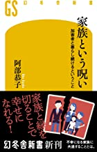 表紙: 家族という呪い 加害者と暮らし続けるということ (幻冬舎新書) | 阿部恭子