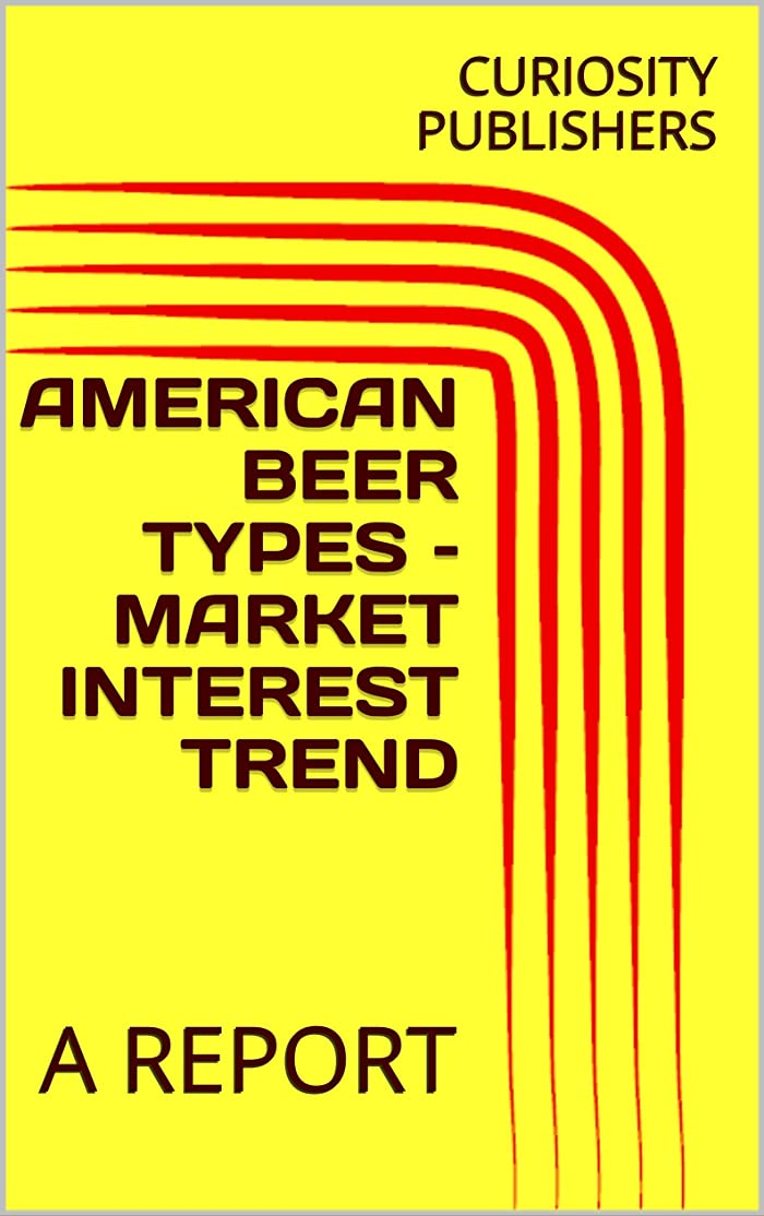 女の子効率的洪水AMERICAN BEER TYPES – MARKET INTEREST TREND: A REPORT (English Edition)