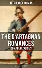 The D'Artagnan Romances - Complete Series (All 6 Books in One Edition): The Three Musketeers, Twenty Years After, The Vico...