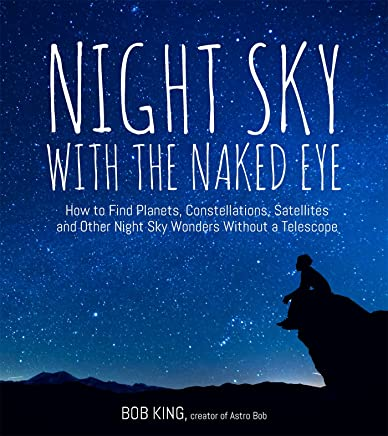 Night Sky with the Naked Eye: How to Find Planets, Constellations, Satellites and Other Night Sky Wonders without a Telescope