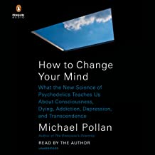 How to Change Your Mind: What the New Science of Psychedelics Teaches Us About Consciousness, Dying, Addiction, Depression...