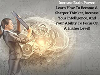 Increase Brain Power: Learn How To Become A Sharper Thinker, Increase Your Intelligence, And Develop Laser-Like Focus!