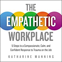 The Empathetic Workplace: 5 Steps to a Compassionate, Calm, and Confident Response to Trauma on the Job