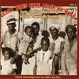 Hard Times Come Again No More: Early American Rural Songs Of Hard Times And Hardships Vol. 2