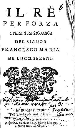 Il Rè Per Forza Opera Tragicomica del Signor Francesco Maria de Luco Sereni