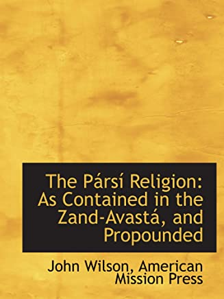 The Pársí Religion: As Contained in the Zand-Avastá, and Propounded
