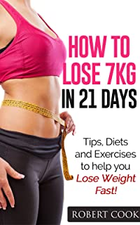 How to lose 7kg in 21 Days!: Tips, Diets and Exercises to help you Lose Weight Fast! Lose Weight Fast! Lose Belly Fast! (Lose Weight Fast, Weight Loss, Exercise, Lose Weight Fast, Lose Belly Fast!)