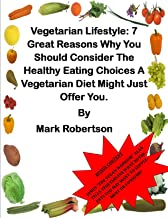 Vegetarian Lifestyle: 7 Great Reasons Why You Should Consider The Healthy Eating Choices A Vegetarian Diet Might Just Offer You. (Vegetarian Diet for Weight Loss Book 2)