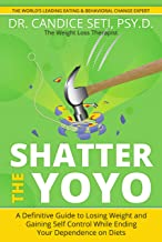 Shatter the Yoyo: A Definitive Guide to Losing Weight and Gaining Self Control While Ending Your Dependence on Diets