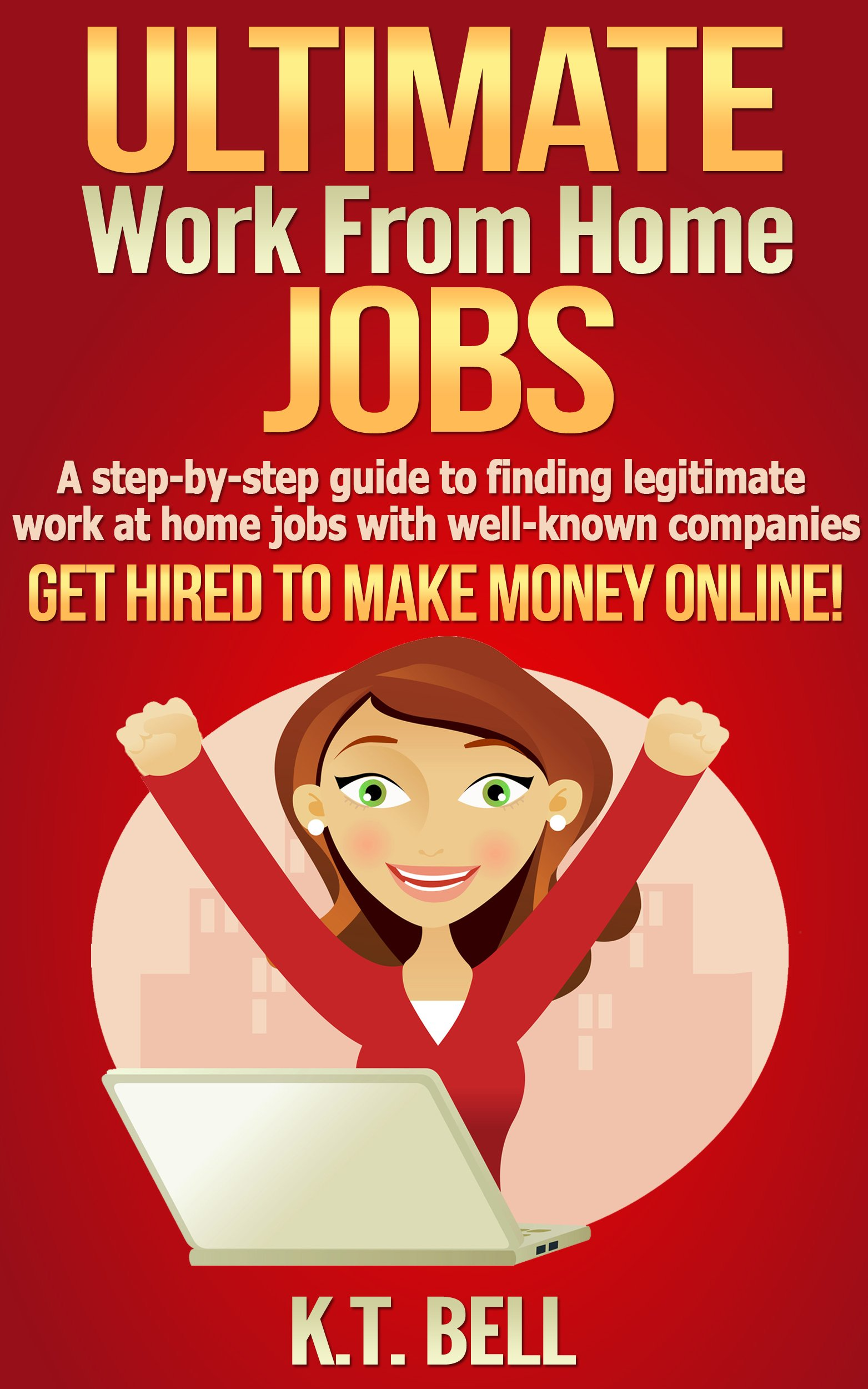 ULTIMATE Work from Home JOBS: A step-by-step guide to finding legitimate work at home jobs with well-known companies  GET HIRED TO MAKE MONEY ONLINE!