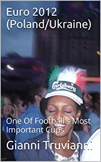Euro 2012 (Poland/Ukraine): One Of Football's Most Important Cups (Gianni Truvianni's Great Moments In Football Book 3)