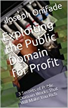 Exploiting the Public Domain for Profit: 3 Secrets of Public Domain Works That Will Make You Rich