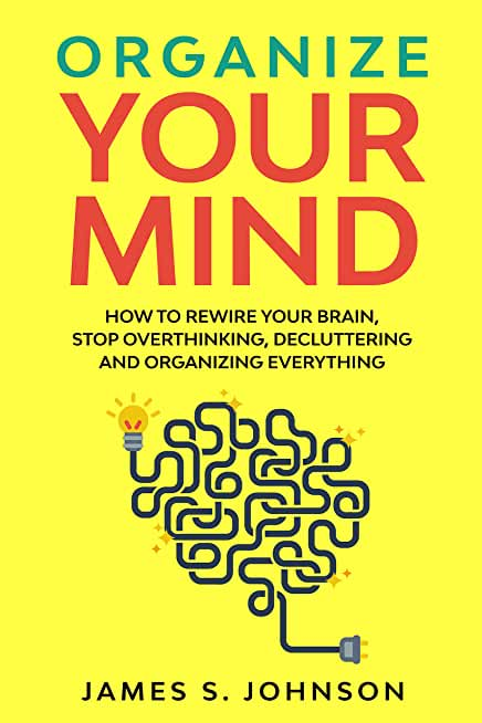 Organize your mind: How to Rewire your Brain, stop Overthinking, Decluttering and Organizing Everything (English Edition)