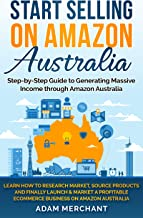Start Selling on Amazon Australia: Learn How to Research Market, Source Products, and Launch a Profitable Home Based eCommerce Business