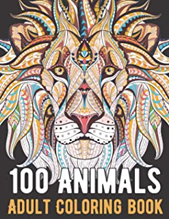 100 Animals Coloring Book: An Adult Coloring Book with Lions, Elephants, Owls, Horses, Dogs, Cats, and Many More!