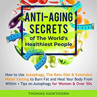 Anti-Aging Secrets of the World's Healthiest People: How to Use Autophagy, the Keto Diet & Extended Water Fasting to Burn ...