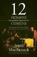 12 homens extraordinariamente comuns: Como os apóstolos foram moldados para alcançar o sucesso em sua missão