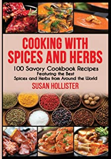 Cooking with Spices and Herbs: 100 Savory Cookbook Recipes Featuring the Best Spices and Herbs from Around the World (Deli...