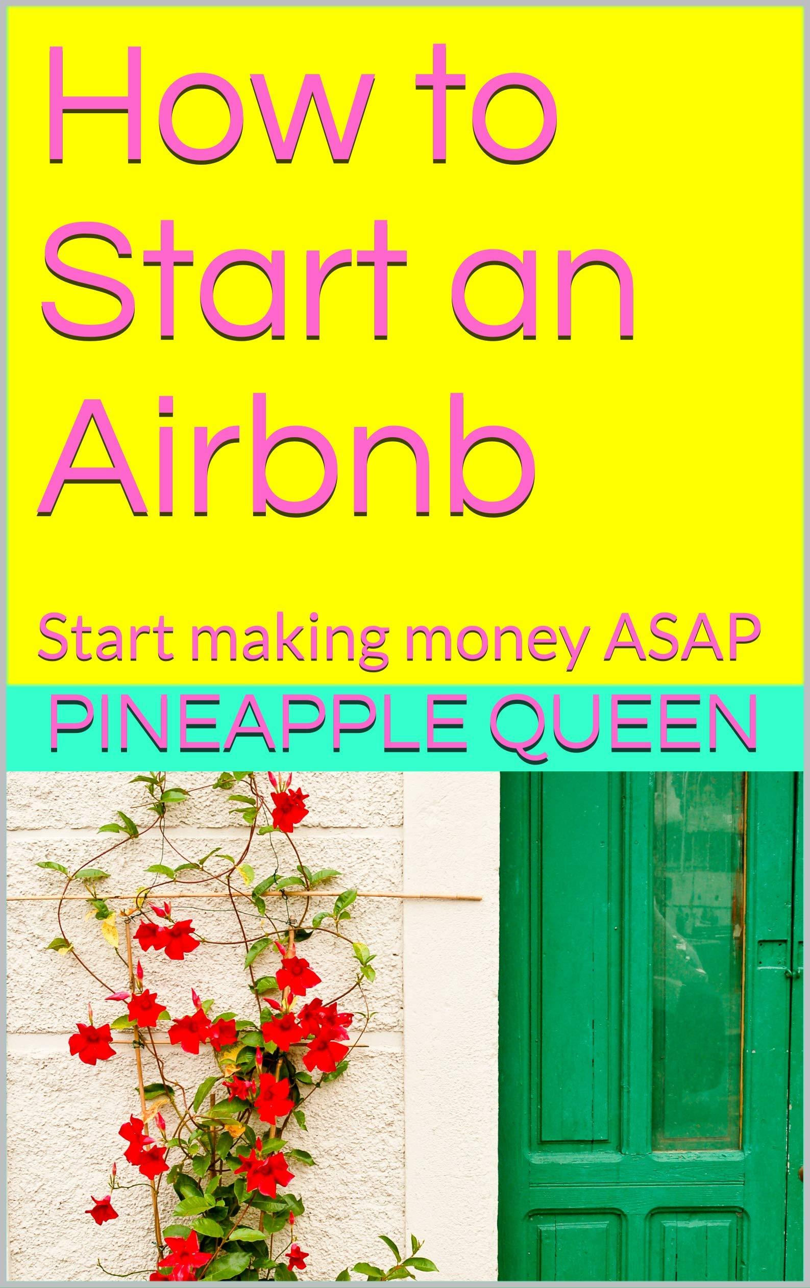 How to Start an Airbnb : Start making money ASAP (Pineapple Life Book 1111)