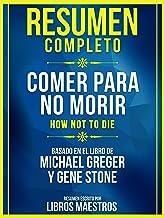 Resumen Completo: Comer Para No Morir (How Not To Die): Basado En El Libro De Michael Greger Y Gene Stone