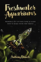Freshwater Aquariums : Properly Set Up Your Tank & Learn How to Make Your Fish Thrive (English Edition)