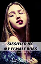 SISSIFIED BY MY FEMALE BOSS: Feminized For The First Time