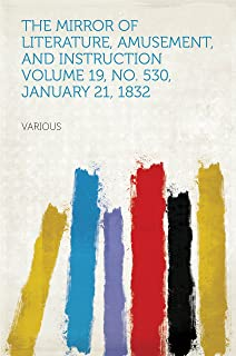 The Mirror of Literature, Amusement, and Instruction Volume 19, No. 530, January 21, 1832 (English Edition)