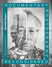 Documentary Photography Reconsidered: History, Theory and Practice