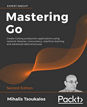Mastering Go: Create Golang production applications using network libraries, concurrency, machine learning, and advanced data structures, 2nd Edition