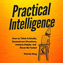 Practical Intelligence: How to Think Critically, Deconstruct Situations, Analyze Deeply, and Never Be Fooled